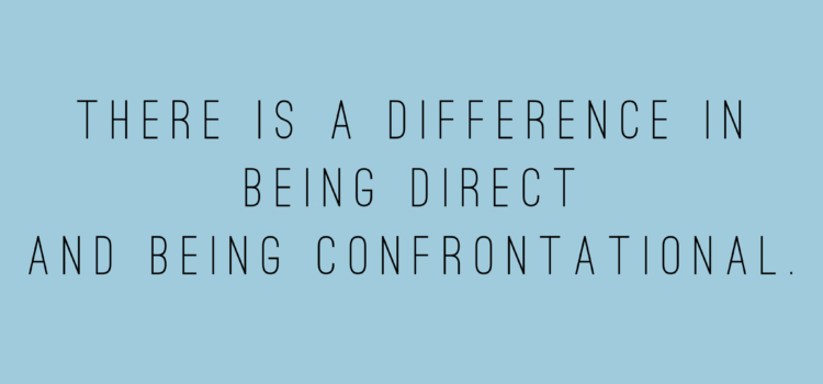 There is a difference in being direct and being confrontational.