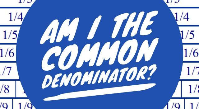 Am I the Common Denominator?