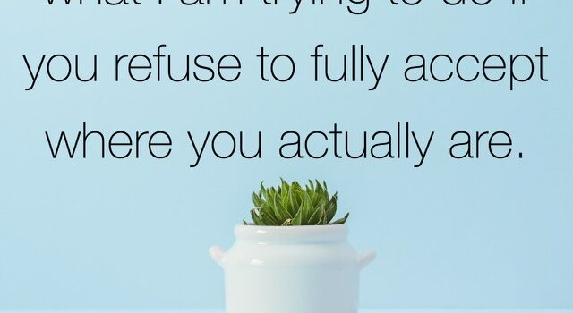 """""""I cannot fully open up what I am trying to do if you refuse to fully accept where you actually are."""""""