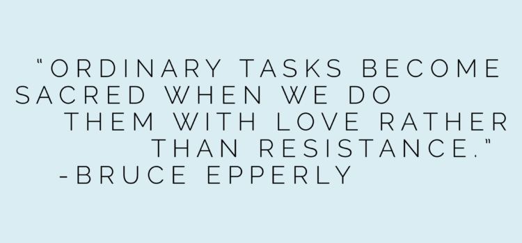 """""""Ordinary tasks can become sacred when we do them with love rather than resistance."""" – Bruce Epperly"""